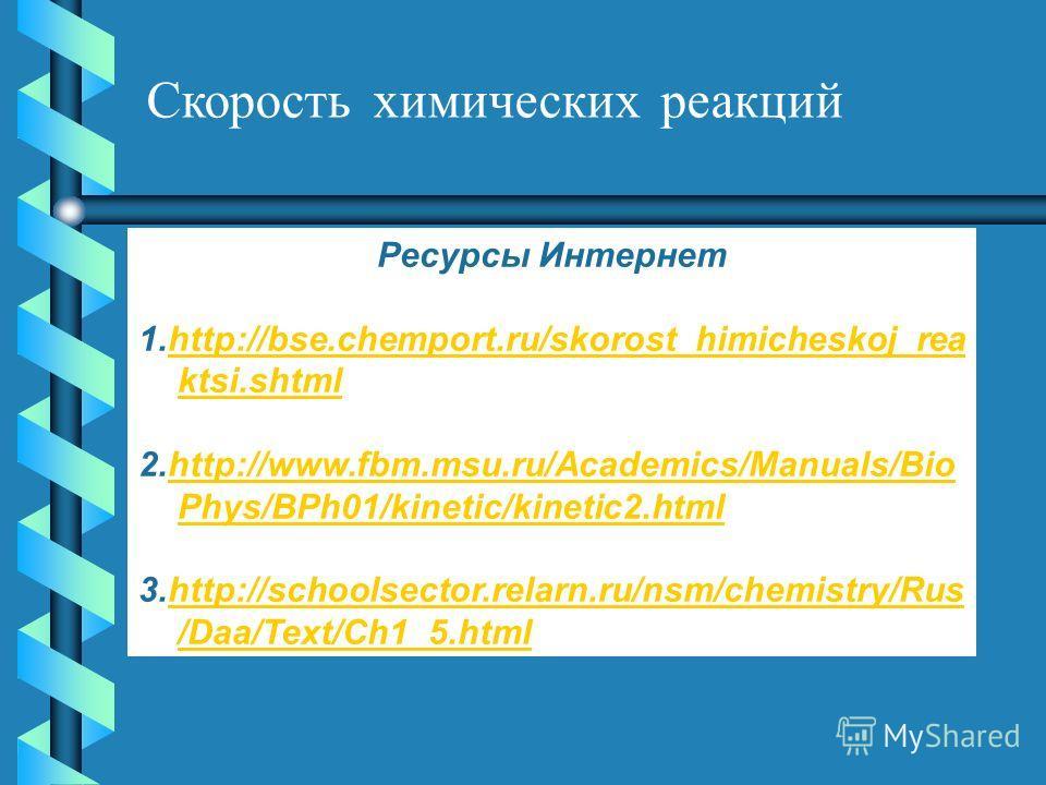 Скорость химических реакций Ресурсы Интернет 1.http://bse.chemport.ru/skorost_himicheskoj_rea ktsi.shtmlhttp://bse.chemport.ru/skorost_himicheskoj_rea ktsi.shtml 2.http://www.fbm.msu.ru/Academics/Manuals/Bio Phys/BPh01/kinetic/kinetic2.htmlhttp://www