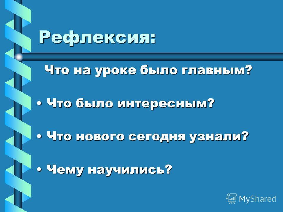 Рефлексия: Что на уроке было главным? Что на уроке было главным? Что было интересным?Что было интересным? Что нового сегодня узнали?Что нового сегодня узнали? Чему научились?Чему научились?