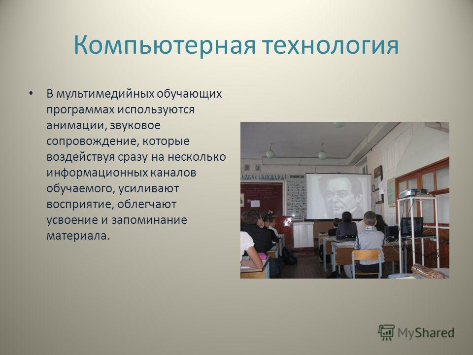 Компьютерная технология В мультимедийных обучающих программах используются анимации, звуковое сопровождение, которые воздействуя сразу на несколько информационных каналов обучаемого, усиливают восприятие, облегчают усвоение и запоминание материала.