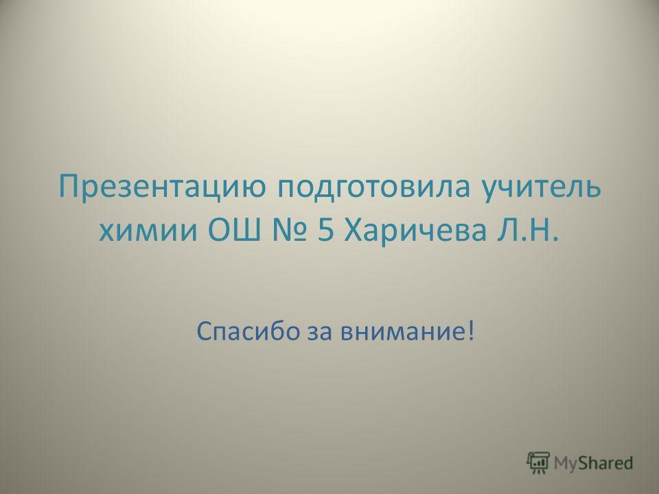 Презентацию подготовила учитель химии ОШ 5 Харичева Л.Н. Спасибо за внимание!