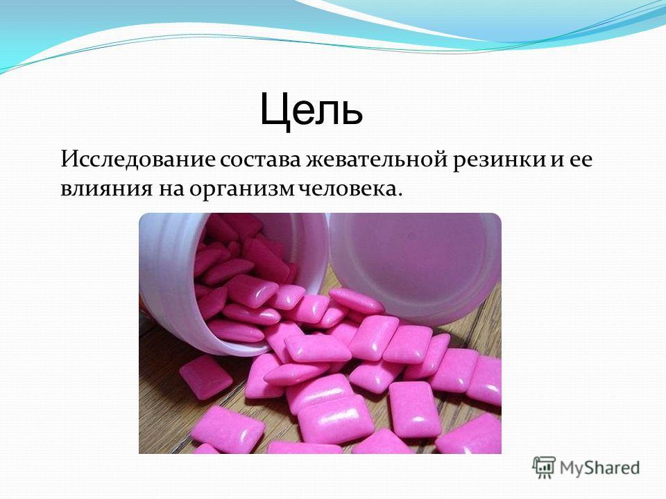 Цель Исследование состава жевательной резинки и ее влияния на организм человека.