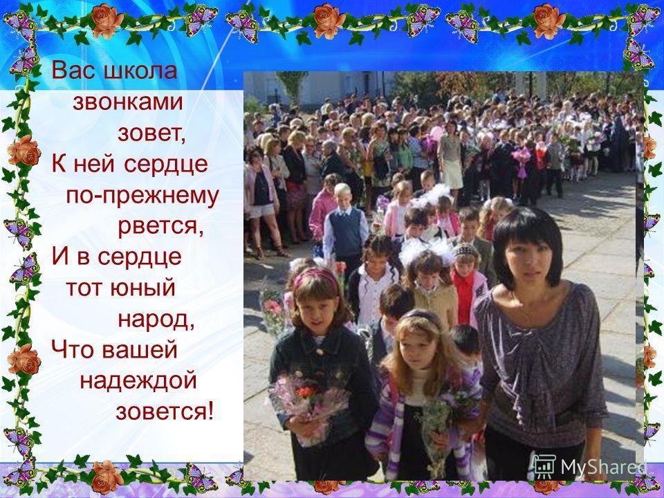 Вас школа звонками зовет, К ней сердце по-прежнему рвется, И в сердце тот юный народ, Что вашей надеждой зовется!