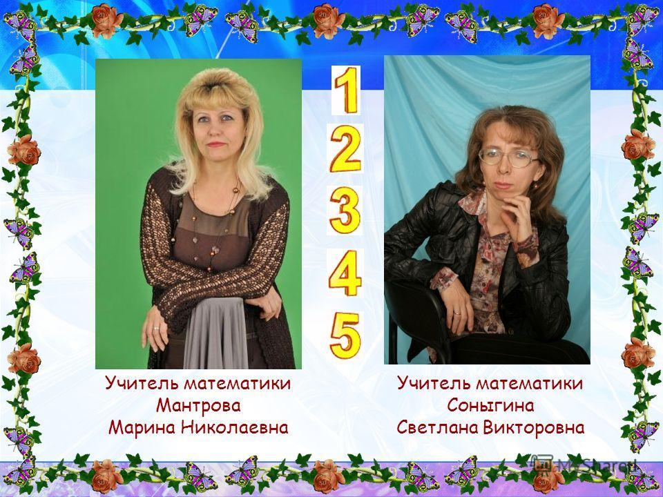 Учитель математики Мантрова Марина Николаевна Учитель математики Соныгина Светлана Викторовна