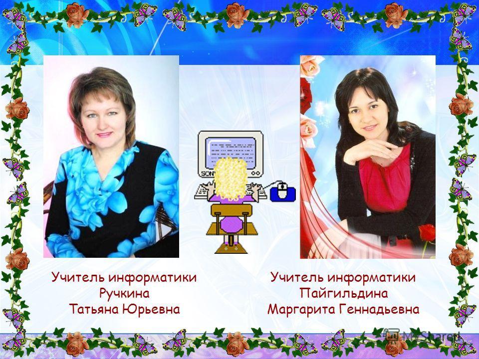 Учитель информатики Ручкина Татьяна Юрьевна Учитель информатики Пайгильдина Маргарита Геннадьевна