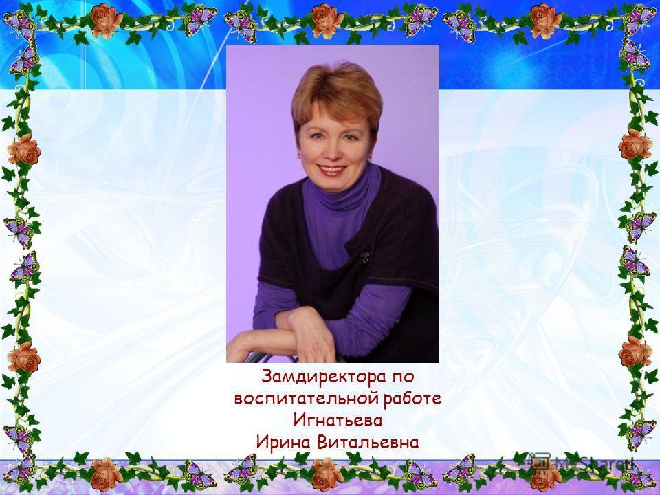 Замдиректора по воспитательной работе Игнатьева Ирина Витальевна