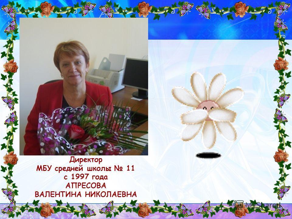 Директор МБУ средней школы 11 с 1997 года АПРЕСОВА ВАЛЕНТИНА НИКОЛАЕВНА