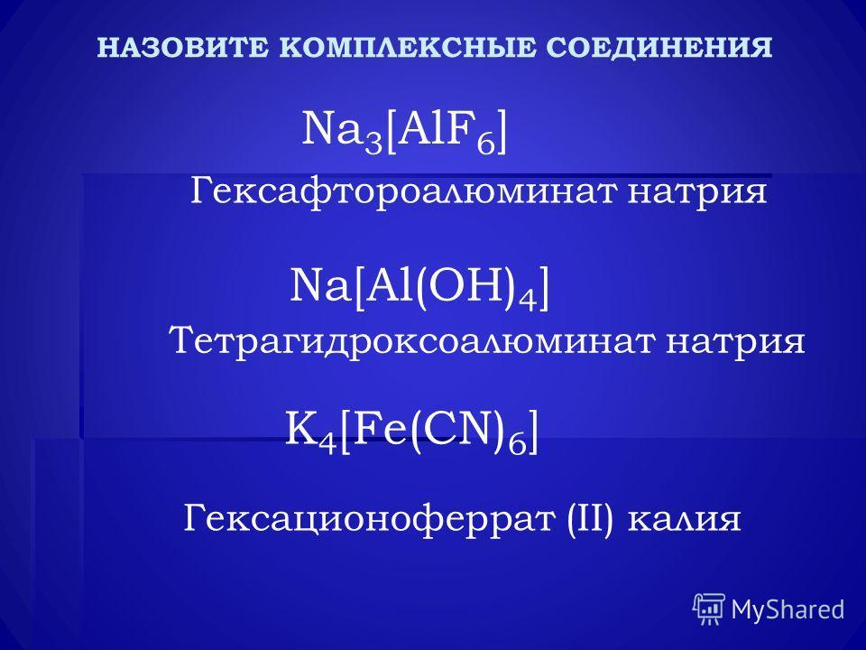 НАЗОВИТЕ КОМПЛЕКСНЫЕ СОЕДИНЕНИЯ Na 3 [AlF 6 ] Na[Al(OH) 4 ] K 4 [Fe(CN) 6 ] Гексафтороалюминат натрия Тетрагидроксоалюминат натрия Гексационоферрат (II) калия