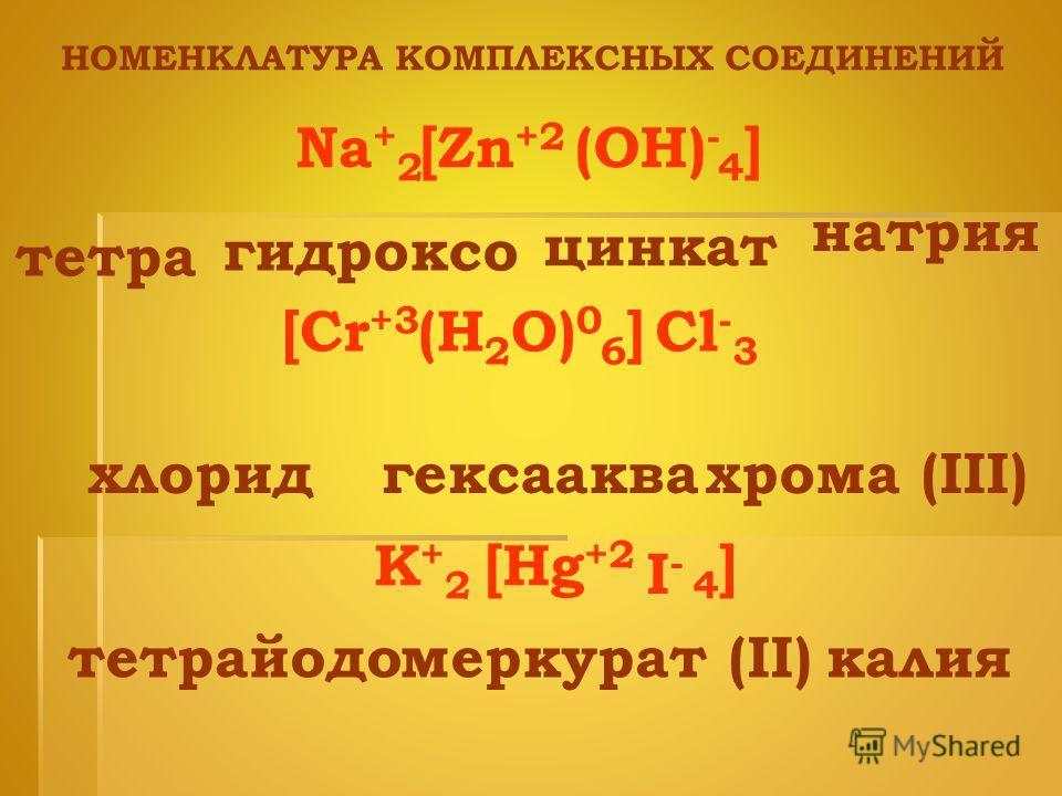 тетра гидроксо цинкат НОМЕНКЛАТУРА КОМПЛЕКСНЫХ СОЕДИНЕНИЙ Na + 24]4](OH) - [Zn +2 натрия [Cr +3 (H 2 O) 0 6]6]Cl - 3 хлоридаквагексаxрома (III) K+2K+2 [Hg +2 I-I- 4]4] тетрайодомеркурат (II)калия