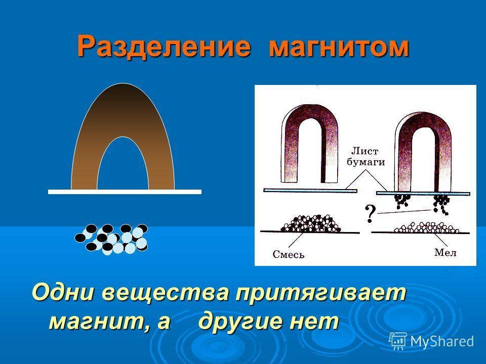 Разделение магнитом Одни вещества притягивает магнит, а другие нет