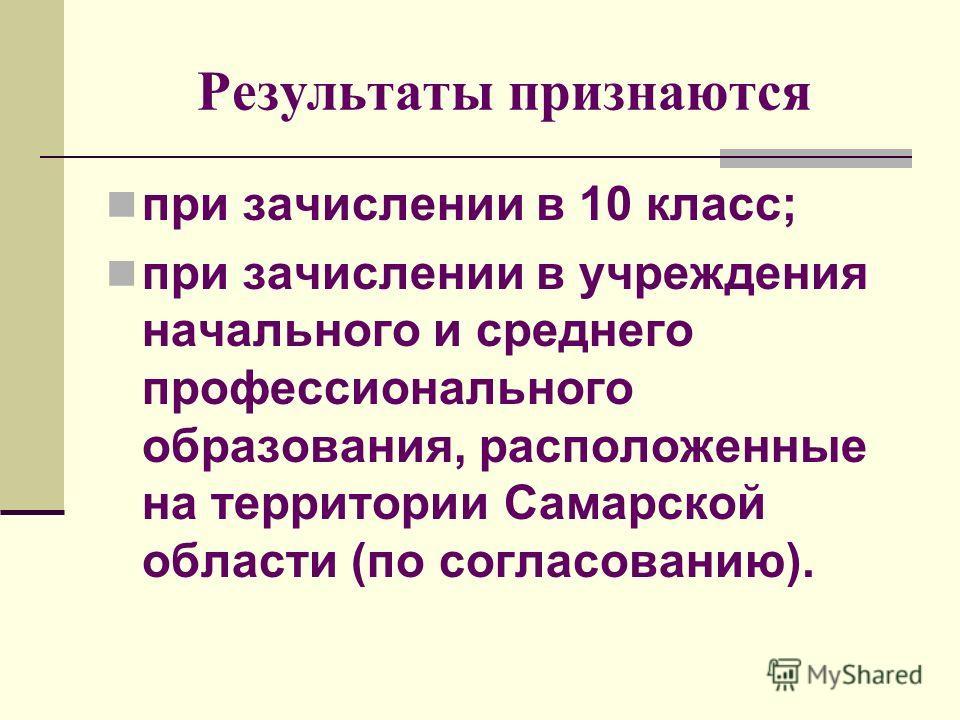 Результаты признаются при зачислении в 10 класс; при зачислении в учреждения начального и среднего профессионального образования, расположенные на территории Самарской области (по согласованию).