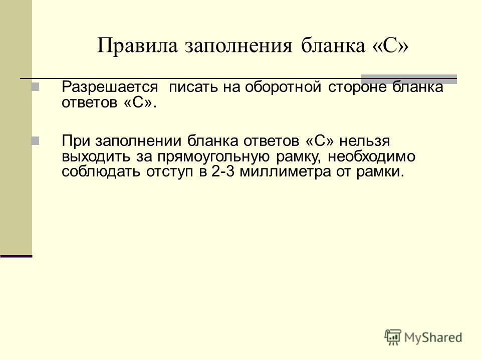 Разрешается писать на оборотной стороне бланка ответов «С». При заполнении бланка ответов «C» нельзя выходить за прямоугольную рамку, необходимо соблюдать отступ в 2-3 миллиметра от рамки. Правила заполнения бланка «С»