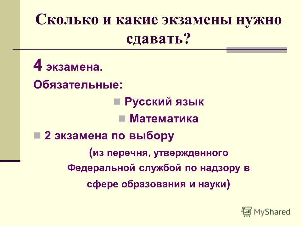 Сколько и какие экзамены нужно сдавать? 4 экзамена. Обязательные: Русский язык Математика 2 экзамена по выбору ( из перечня, утвержденного Федеральной службой по надзору в сфере образования и науки )