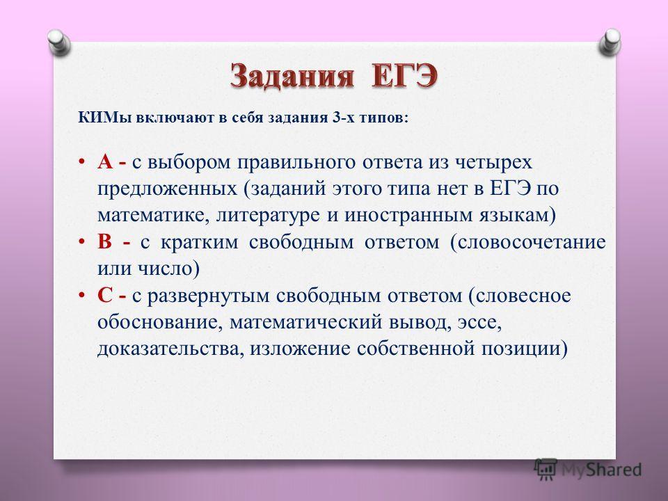КИМы включают в себя задания 3-х типов: А - с выбором правильного ответа из четырех предложенных (заданий этого типа нет в ЕГЭ по математике, литературе и иностранным языкам) В - с кратким свободным ответом (словосочетание или число) С - с развернуты