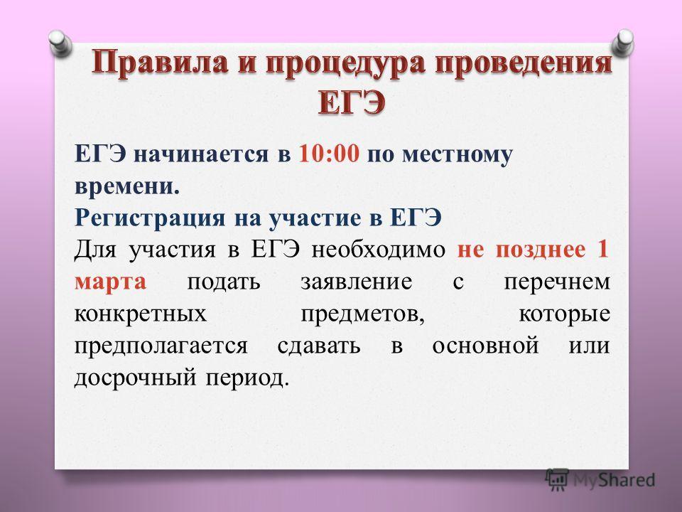 ЕГЭ начинается в 10:00 по местному времени. Регистрация на участие в ЕГЭ Для участия в ЕГЭ необходимо не позднее 1 марта подать заявление с перечнем конкретных предметов, которые предполагается сдавать в основной или досрочный период.
