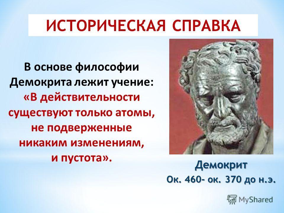 Демокрит Ок. 460- ок. 370 до н.э. В основе философии Демокрита лежит учение: «В действительности существуют только атомы, не подверженные никаким изменениям, и пустота». ИСТОРИЧЕСКАЯ СПРАВКА