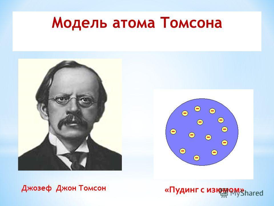 Джозеф Джон Томсон «Пудинг с изюмом» Модель атома Томсона