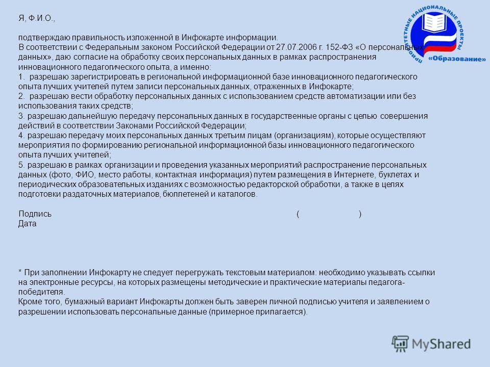 Я, Ф.И.О., подтверждаю правильность изложенной в Инфокарте информации. В соответствии с Федеральным законом Российской Федерации от 27.07.2006 г. 152-ФЗ «О персональных данных», даю согласие на обработку своих персональных данных в рамках распростран