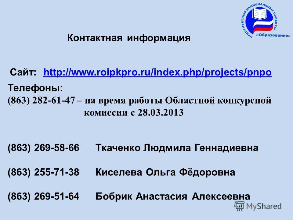 Контактная информация Сайт: http://www.roipkpro.ru/index.php/projects/pnpohttp://www.roipkpro.ru/index.php/projects/pnpo Телефоны: (863) 282-61-47 – на время работы Областной конкурсной комиссии с 28.03.2013 (863) 269-58-66 Ткаченко Людмила Геннадиев