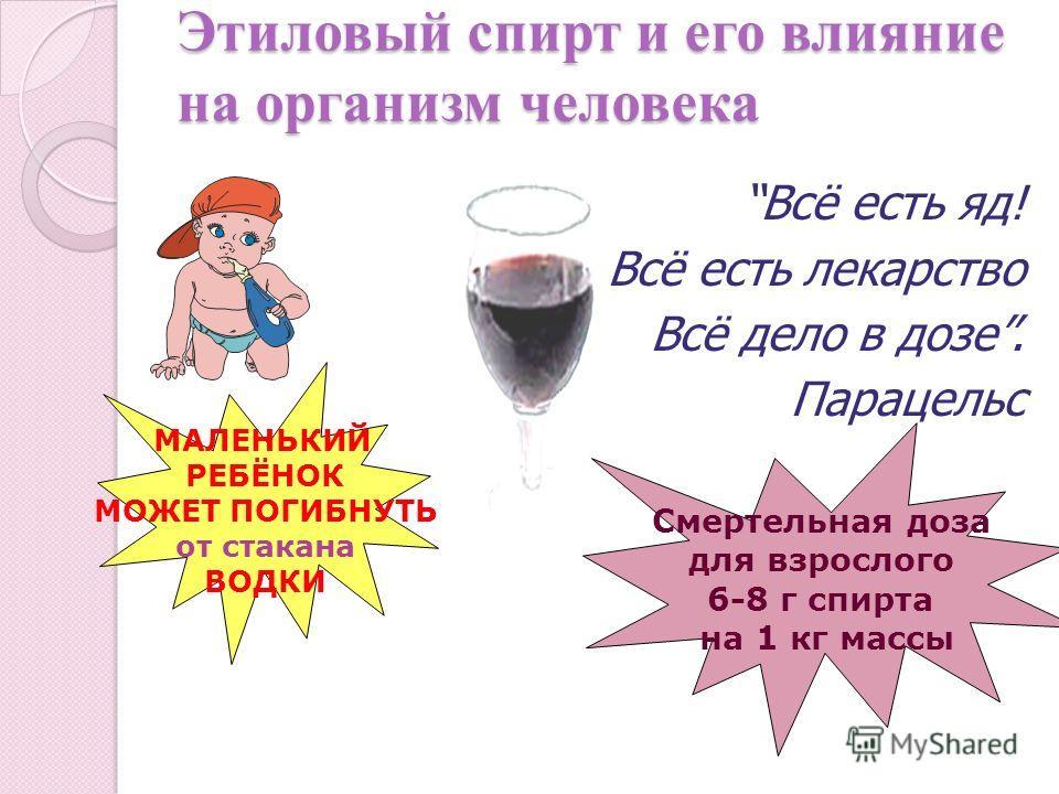 Этиловый спирт и его влияние на организм человека Всё есть яд! Всё есть лекарство Всё дело в дозе. Парацельс МАЛЕНЬКИЙ РЕБЁНОК МОЖЕТ ПОГИБНУТЬ от стакана ВОДКИ Смертельная доза для взрослого 6-8 г спирта на 1 кг массы