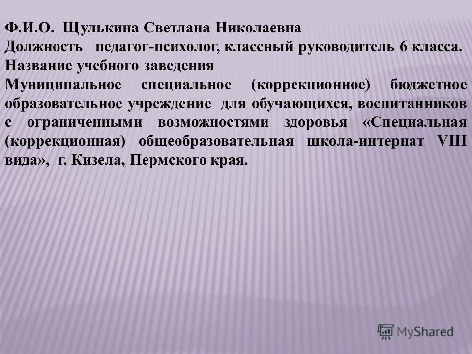 Ф.И.О. Щулькина Светлана Николаевна Должность педагог-психолог, классный руководитель 6 класса. Название учебного заведения Муниципальное специальное (коррекционное) бюджетное образовательное учреждение для обучающихся, воспитанников с ограниченными