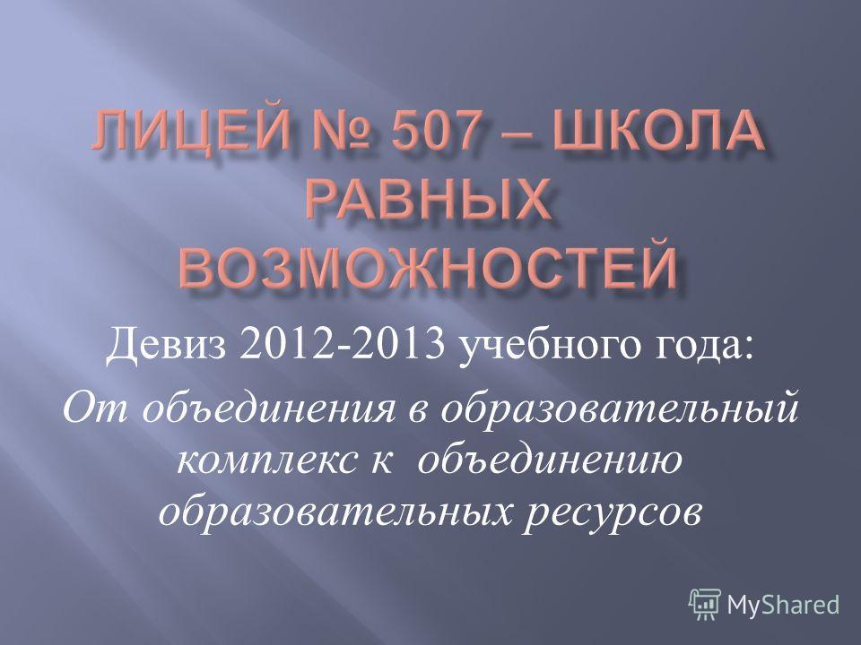 Девиз 2012-2013 учебного года : От объединения в образовательный комплекс к объединению образовательных ресурсов