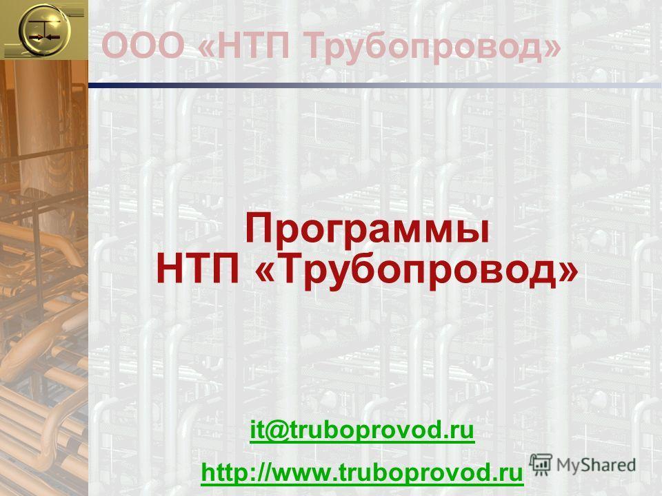 Программы НТП «Трубопровод» it@truboprovod.ru http://www.truboprovod.ru ООО «НТП Трубопровод»
