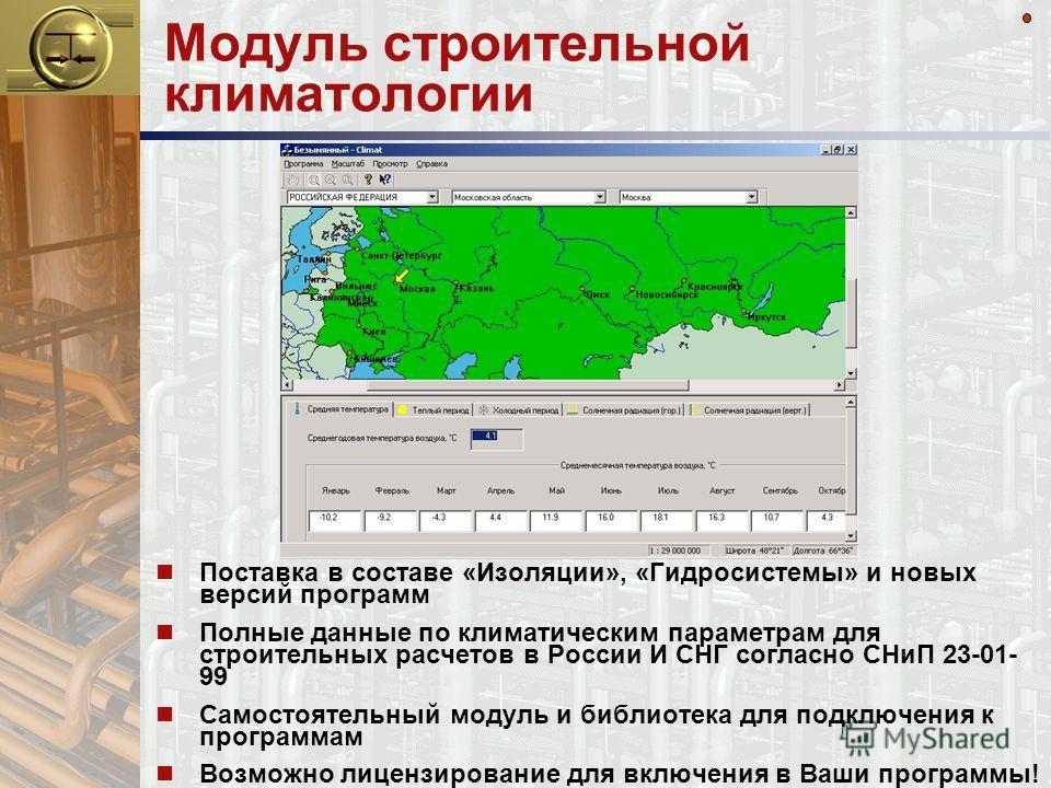 Модуль строительной климатологии n Поставка в составе «Изоляции», «Гидросистемы» и новых версий программ n Полные данные по климатическим параметрам для строительных расчетов в России И СНГ согласно СНиП 23-01- 99 n Самостоятельный модуль и библиотек