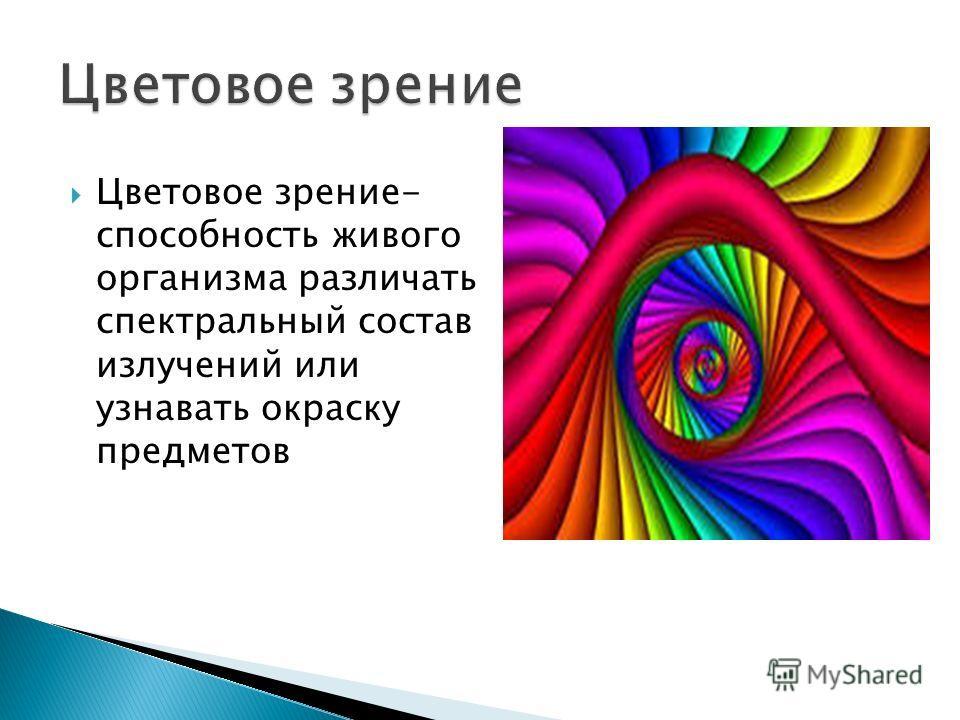 Цветовое зрение- способность живого организма различать спектральный состав излучений или узнавать окраску предметов