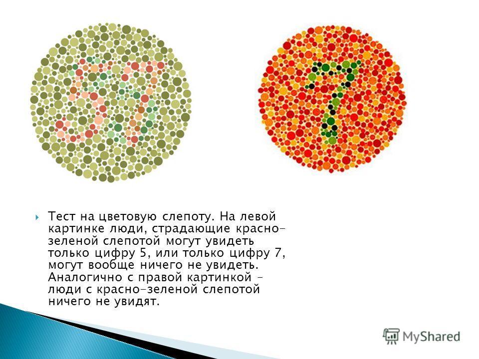 Тест на цветовую слепоту. На левой картинке люди, страдающие красно- зеленой слепотой могут увидеть только цифру 5, или только цифру 7, могут вообще ничего не увидеть. Аналогично с правой картинкой – люди с красно-зеленой слепотой ничего не увидят.
