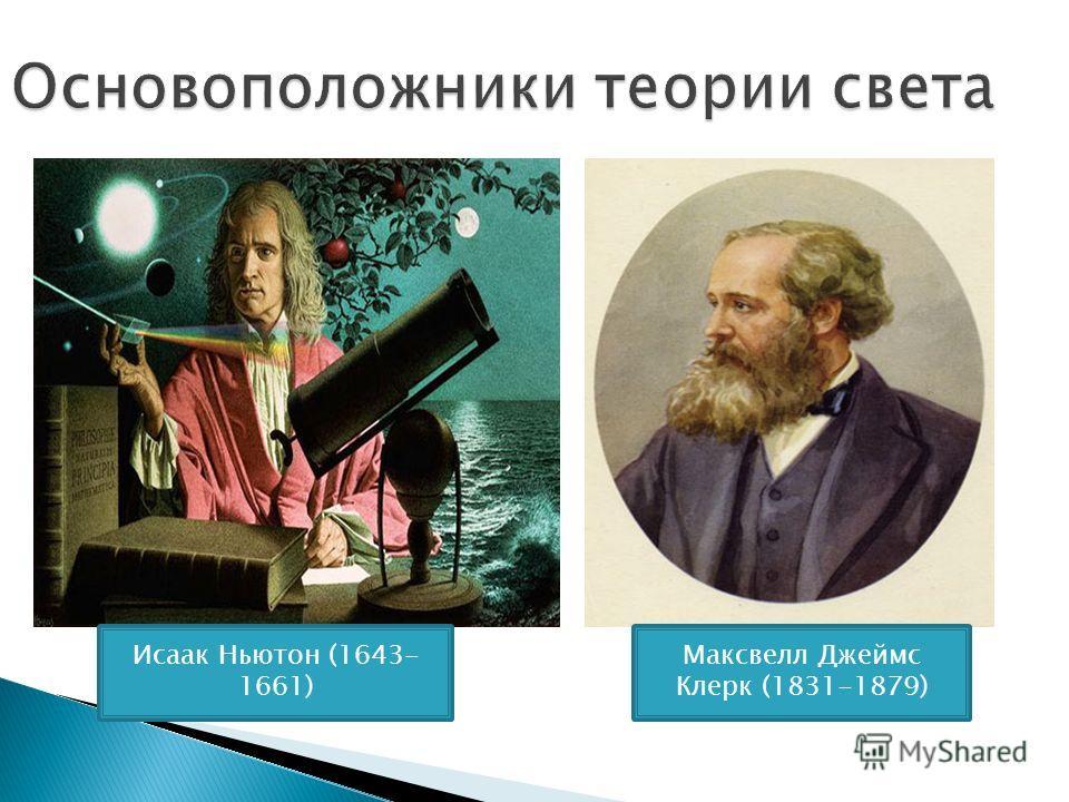 Основоположники теории света Исаак Ньютон (1643- 1661) Максвелл Джеймс Клерк (1831-1879)