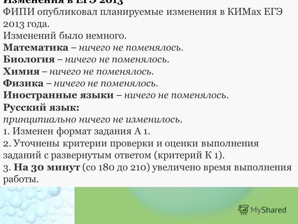 Изменения в ЕГЭ 2013 ФИПИ опубликовал планируемые изменения в КИМах ЕГЭ 2013 года. Изменений было немного. Математика – ничего не поменялось. Биология – ничего не поменялось. Химия – ничего не поменялось. Физика – ничего не поменялось. Иностранные яз