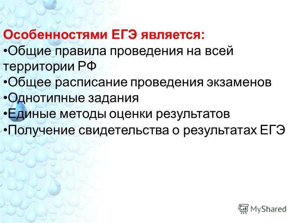 Особенностями ЕГЭ является: Общие правила проведения на всей территории РФ Общее расписание проведения экзаменов Однотипные задания Единые методы оценки результатов Получение свидетельства о результатах ЕГЭ
