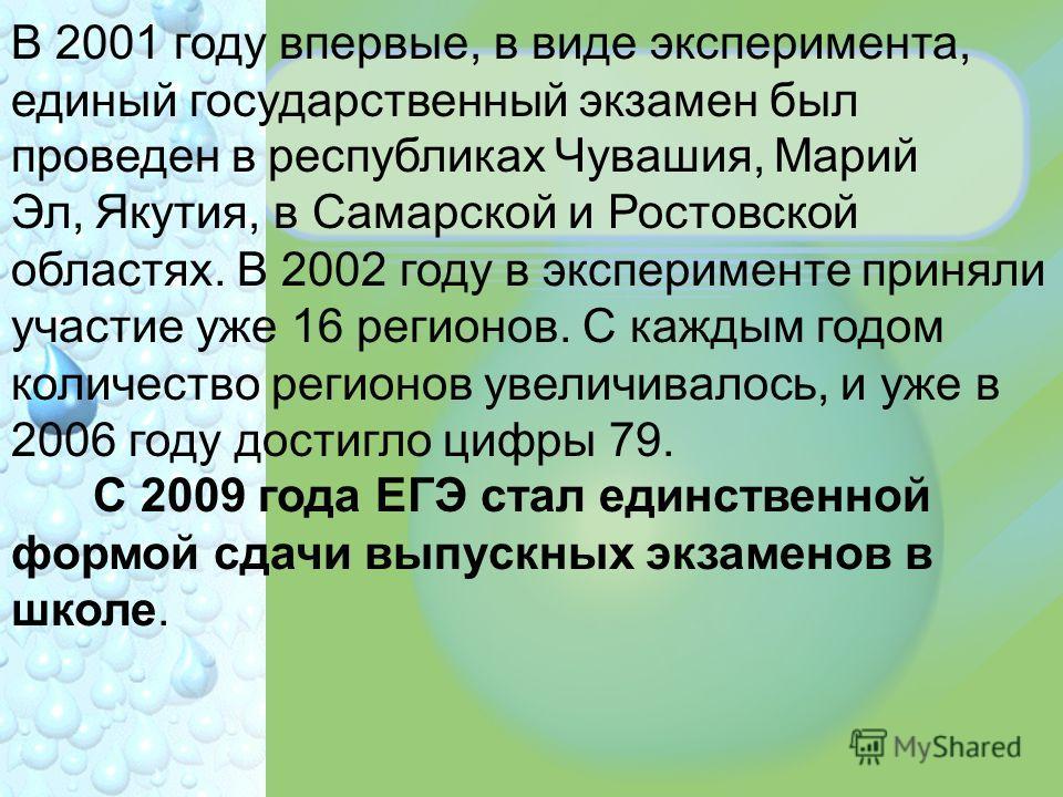 В 2001 году впервые, в виде эксперимента, единый государственный экзамен был проведен в республиках Чувашия, Марий Эл, Якутия, в Самарской и Ростовской областях. В 2002 году в эксперименте приняли участие уже 16 регионов. С каждым годом количество ре