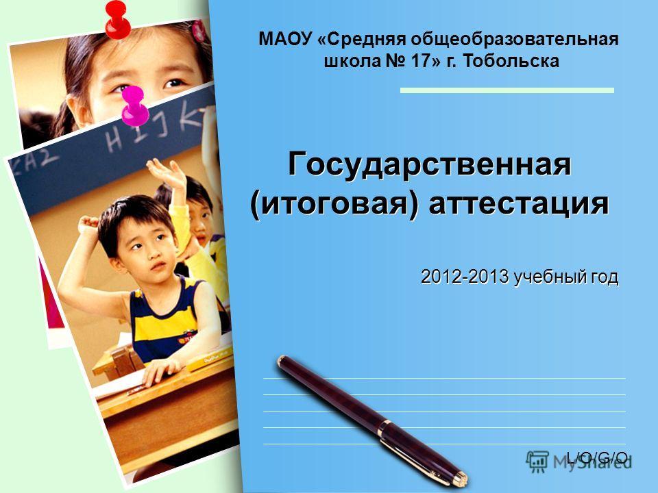 L/O/G/O Государственная (итоговая) аттестация 2012-2013 учебный год МАОУ «Средняя общеобразовательная школа 17» г. Тобольска