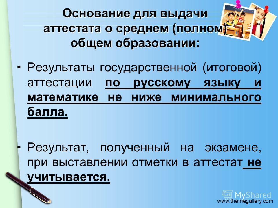 www.themegallery.com Основание для выдачи аттестата о среднем (полном) общем образовании: Результаты государственной (итоговой) аттестации по русскому языку и математике не ниже минимального балла. Результат, полученный на экзамене, при выставлении о