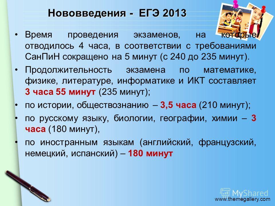 www.themegallery.com Нововведения - ЕГЭ 2013 Время проведения экзаменов, на которые отводилось 4 часа, в соответствии с требованиями СанПиН сокращено на 5 минут (с 240 до 235 минут). Продолжительность экзамена по математике, физике, литературе, инфор