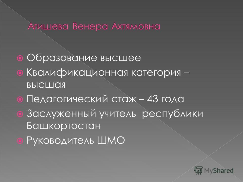 Образование высшее Квалификационная категория – высшая Педагогический стаж – 43 года Заслуженный учитель республики Башкортостан Руководитель ШМО