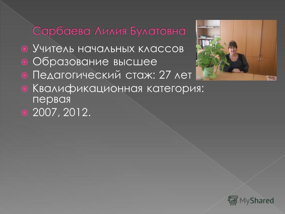 Учитель начальных классов Образование высшее Педагогический стаж: 27 лет Квалификационная категория: первая 2007, 2012.