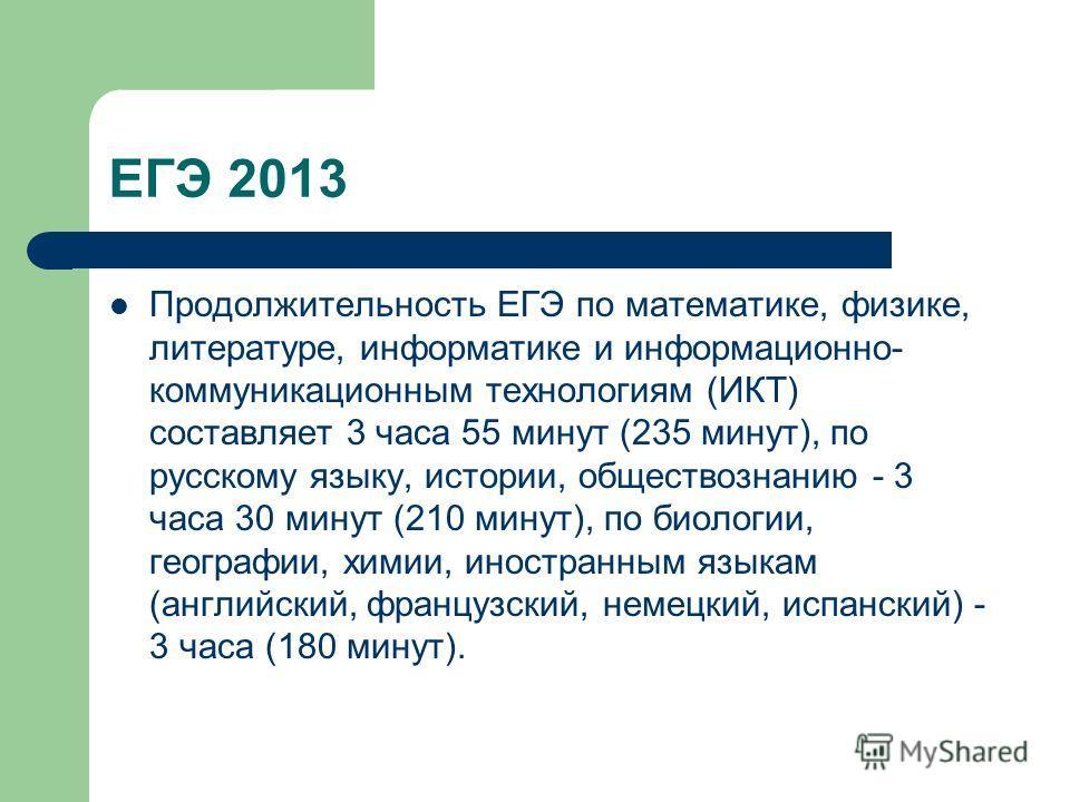 ЕГЭ 2013 Продолжительность ЕГЭ по математике, физике, литературе, информатике и информационно- коммуникационным технологиям (ИКТ) составляет 3 часа 55 минут (235 минут), по русскому языку, истории, обществознанию - 3 часа 30 минут (210 минут), по био