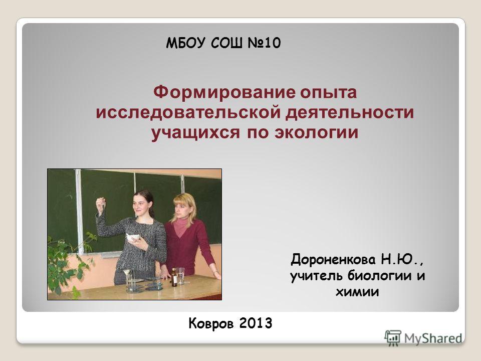 Формирование опыта исследовательской деятельности учащихся по экологии Дороненкова Н.Ю., учитель биологии и химии МБОУ СОШ 10 Ковров 2013