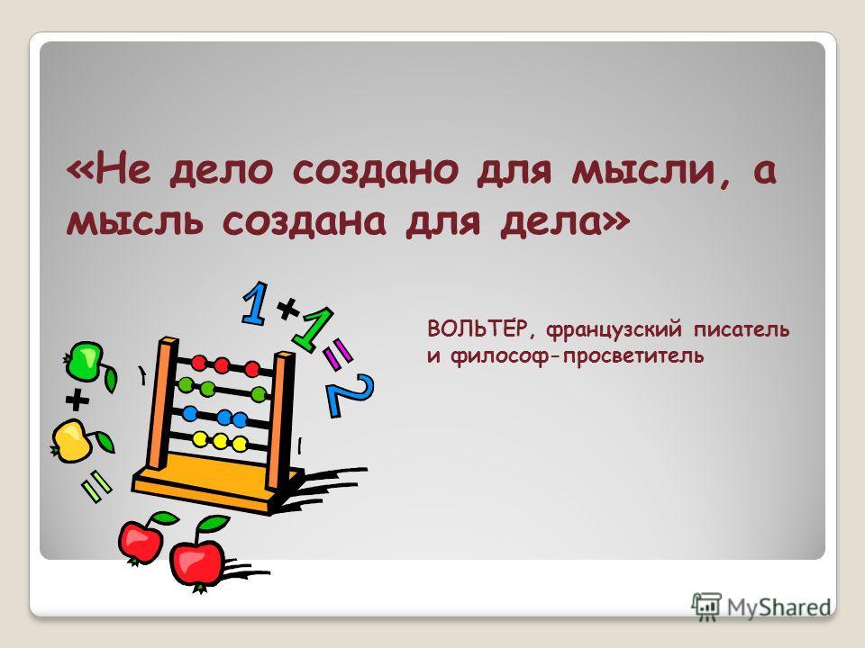 «Не дело создано для мысли, а мысль создана для дела» ВОЛЬТЕР, французский писатель и философ-просветитель