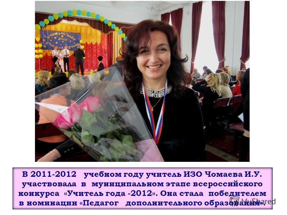 В 2011-2012 учебном году учитель ИЗО Чомаева И.У. участвовала в муниципальном этапе всероссийского конкурса «Учитель года -2012». Она стала победителем в номинации «Педагог дополнительного образования».