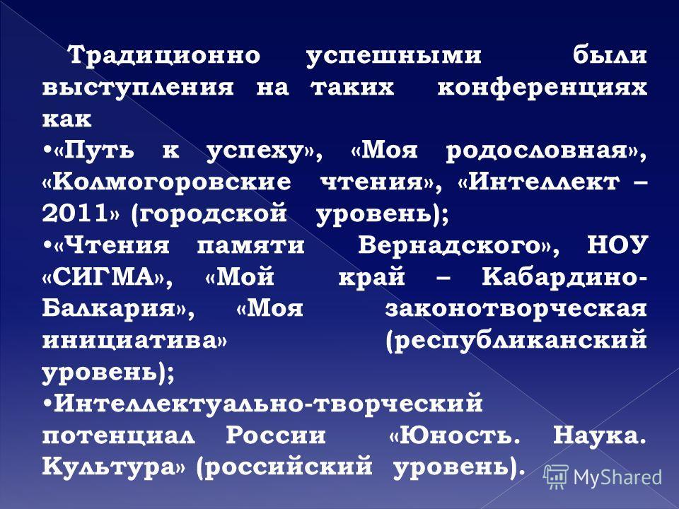 Традиционно успешными были выступления на таких конференциях как «Путь к успеху», «Моя родословная», «Колмогоровские чтения», «Интеллект – 2011» (городской уровень); «Чтения памяти Вернадского», НОУ «СИГМА», «Мой край – Кабардино- Балкария», «Моя зак