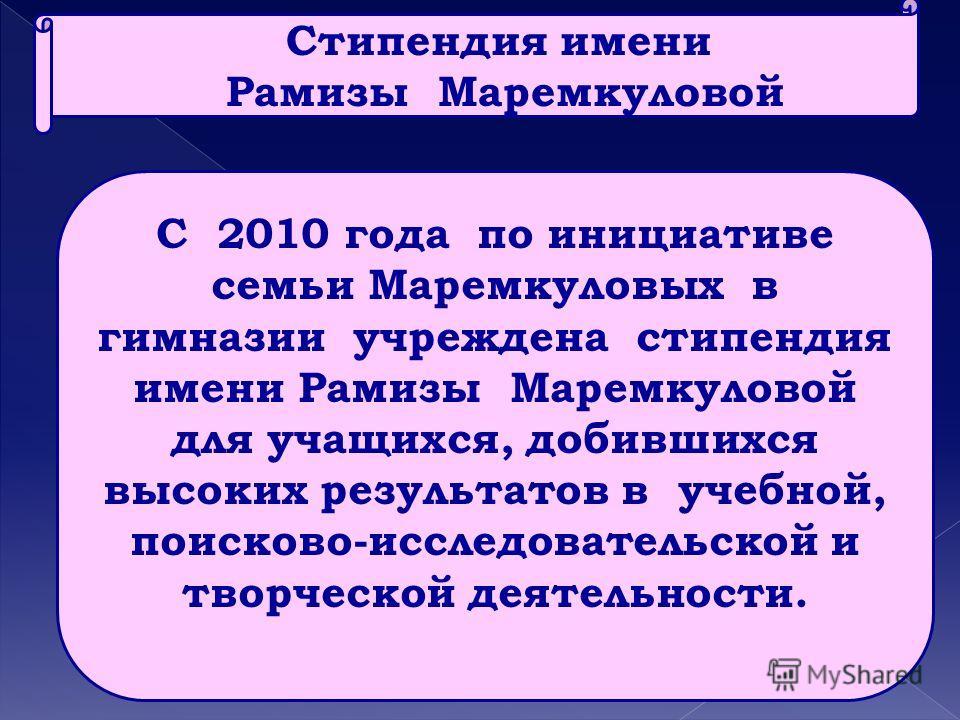 С 2010 года по инициативе семьи Маремкуловых в гимназии учреждена стипендия имени Рамизы Маремкуловой для учащихся, добившихся высоких результатов в учебной, поисково-исследовательской и творческой деятельности. Стипендия имени Рамизы Маремкуловой