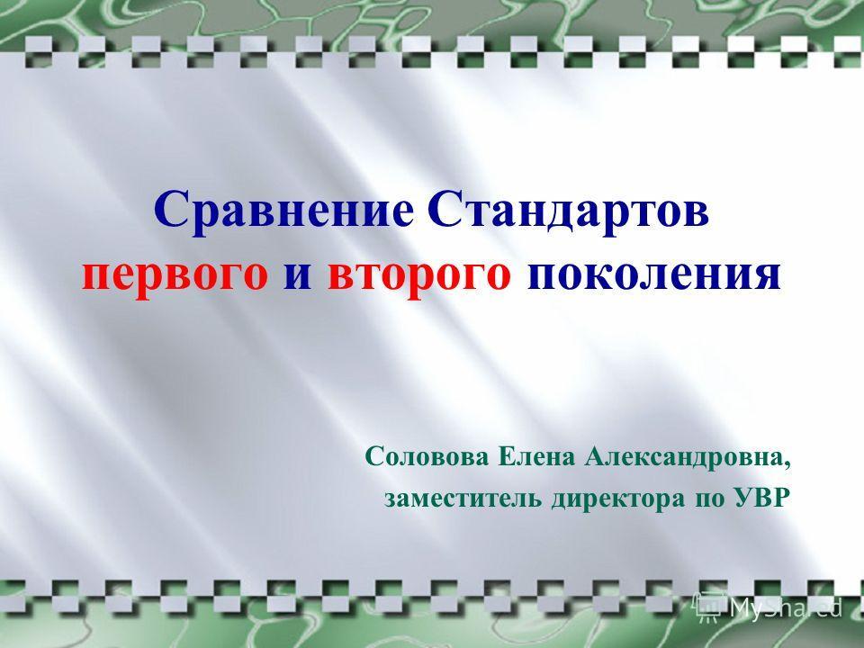 Сравнение Стандартов первого и второго поколения Соловова Елена Александровна, заместитель директора по УВР