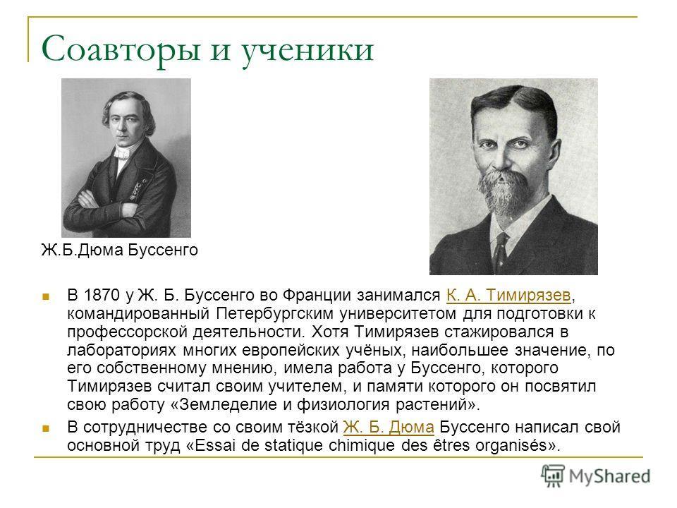 Соавторы и ученики Ж.Б.Дюма Буссенго В 1870 у Ж. Б. Буссенго во Франции занимался К. А. Тимирязев, командированный Петербургским университетом для подготовки к профессорской деятельности. Хотя Тимирязев стажировался в лабораториях многих европейских