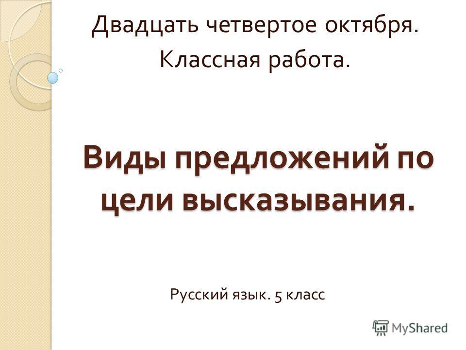 Виды предложений по цели высказывания. Двадцать четвертое октября. Классная работа. Русский язык. 5 класс