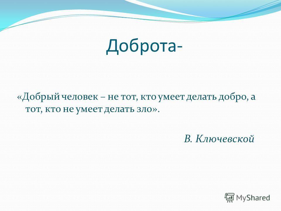 Доброта- «Добрый человек – не тот, кто умеет делать добро, а тот, кто не умеет делать зло». В. Ключевской