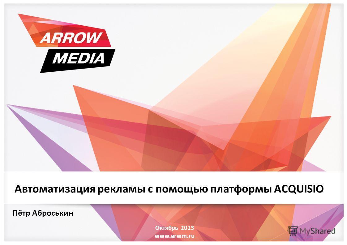 Октябрь 2013 www.arwm.ru Пётр Аброськин Автоматизация рекламы с помощью платформы ACQUISIO