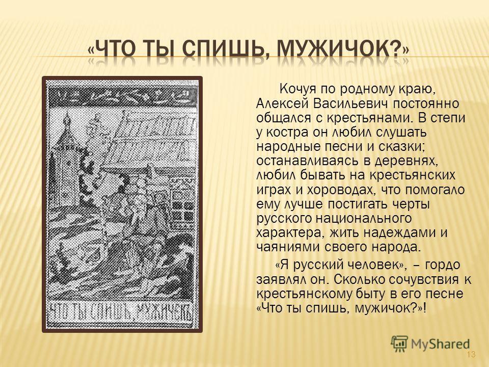 Кочуя по родному краю, Алексей Васильевич постоянно общался с крестьянами. В степи у костра он любил слушать народные песни и сказки; останавливаясь в деревнях, любил бывать на крестьянских играх и хороводах, что помогало ему лучше постигать черты ру